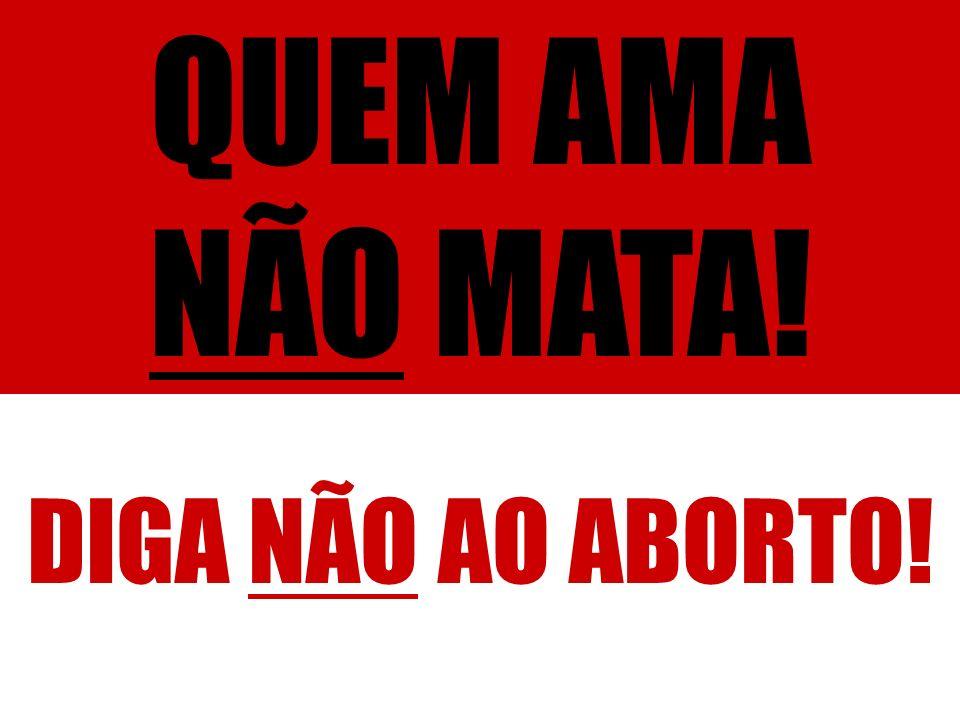 QUEM AMA NÃO MATA! DIGA NÃO AO ABORTO!