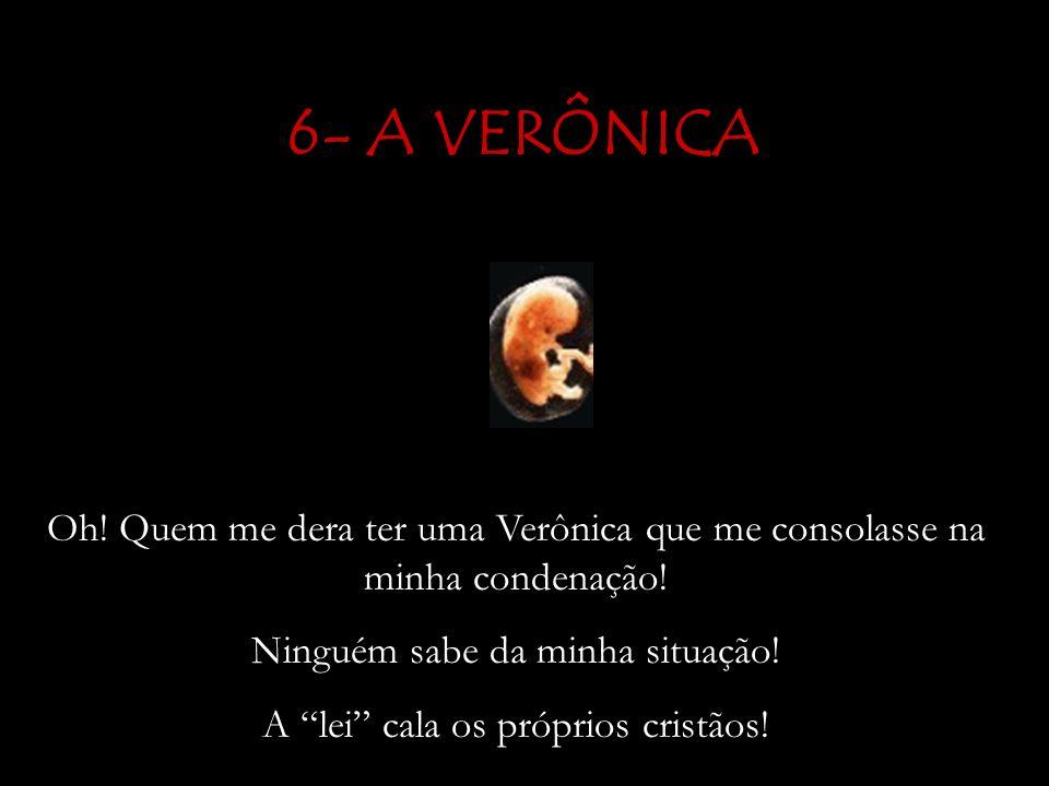 6- A VERÔNICA Oh! Quem me dera ter uma Verônica que me consolasse na minha condenação! Ninguém sabe da minha situação!