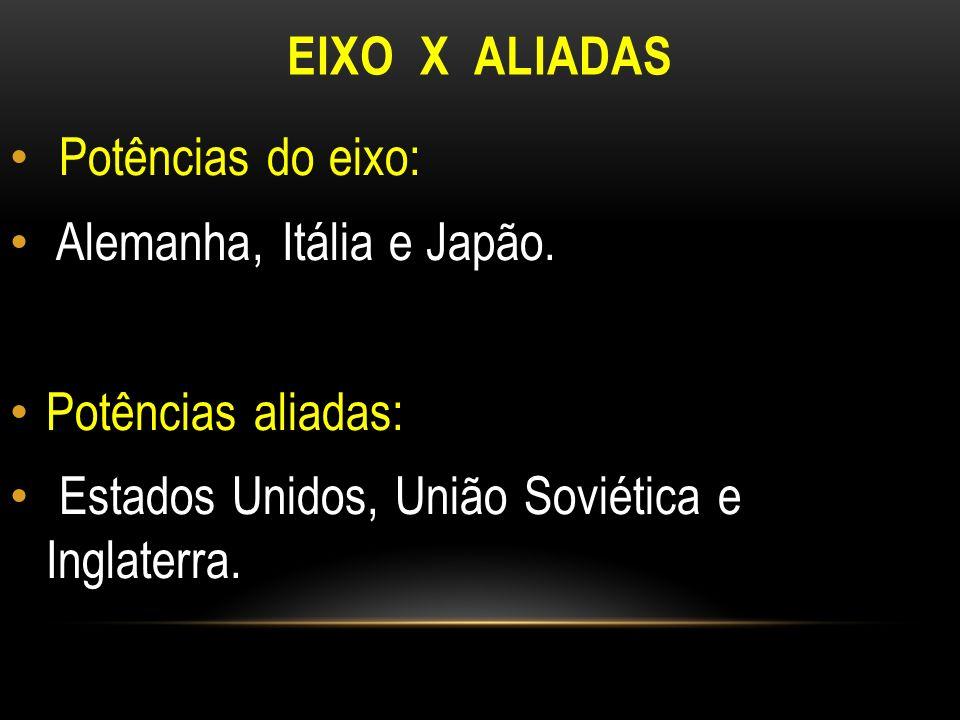 EIXO X ALIADAS Potências do eixo: Alemanha, Itália e Japão.