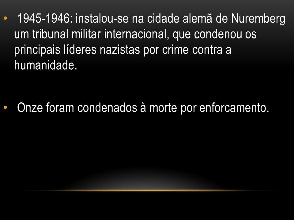 1945-1946: instalou-se na cidade alemã de Nuremberg um tribunal militar internacional, que condenou os principais líderes nazistas por crime contra a humanidade.