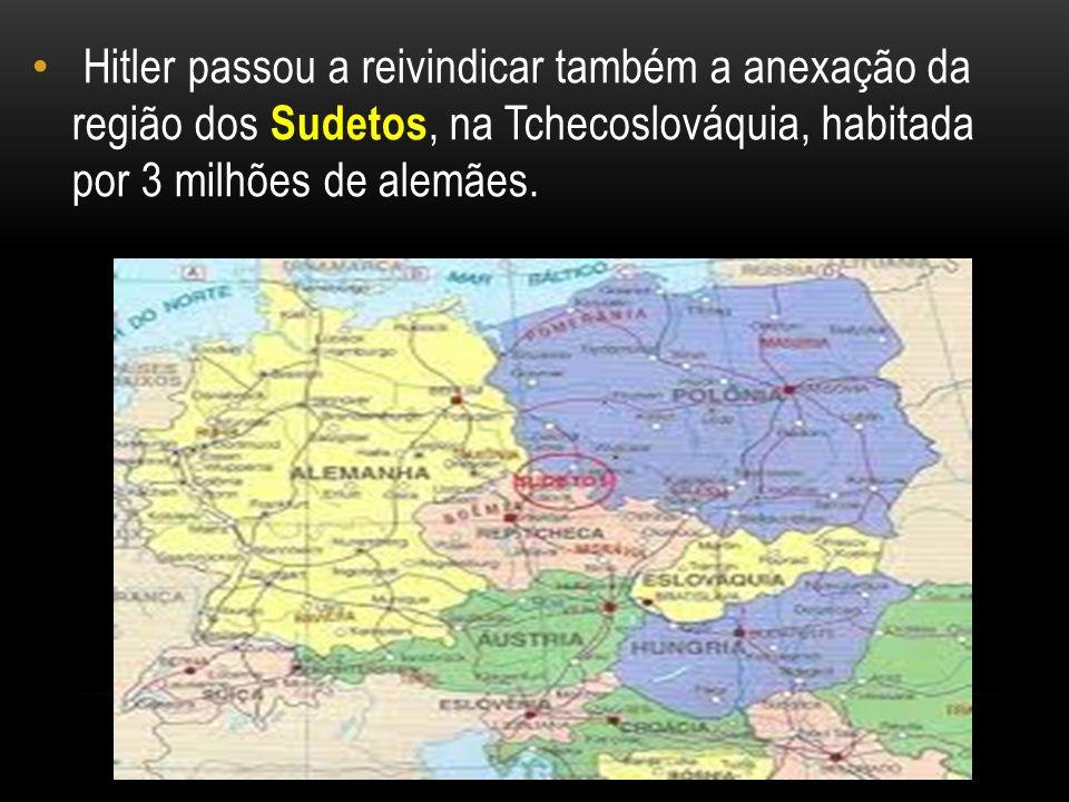 Hitler passou a reivindicar também a anexação da região dos Sudetos, na Tchecoslováquia, habitada por 3 milhões de alemães.