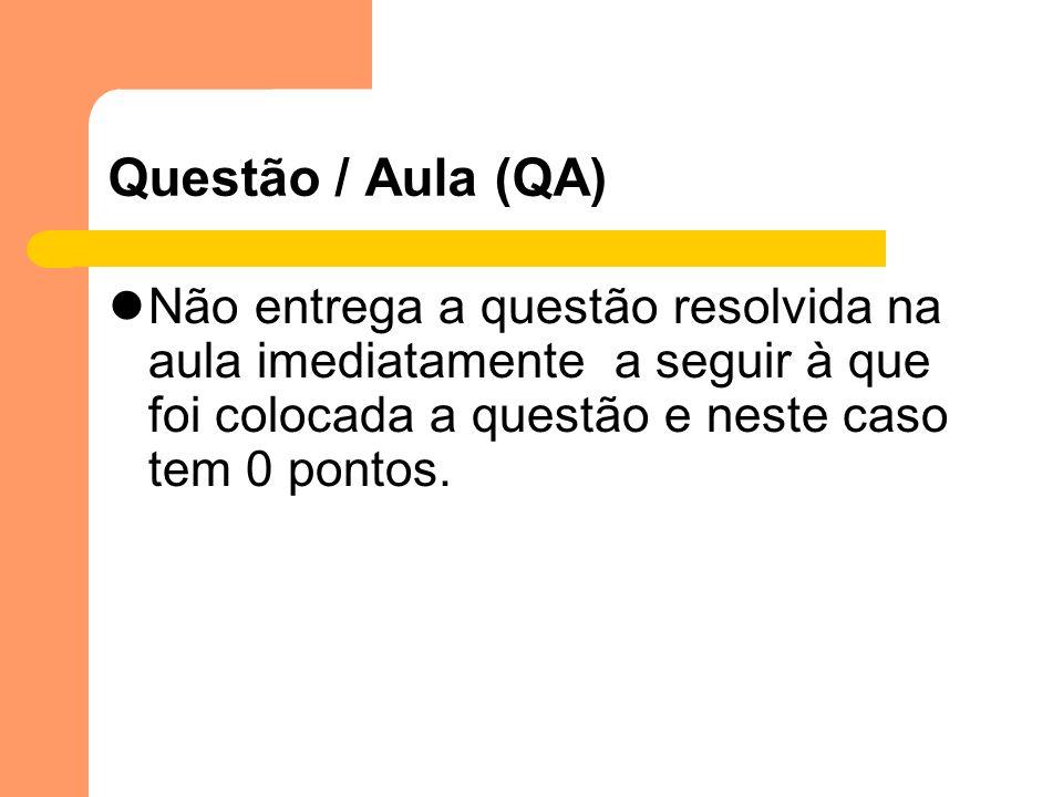 Questão / Aula (QA) Não entrega a questão resolvida na aula imediatamente a seguir à que foi colocada a questão e neste caso tem 0 pontos.