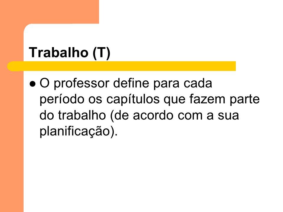 Trabalho (T) O professor define para cada período os capítulos que fazem parte do trabalho (de acordo com a sua planificação).