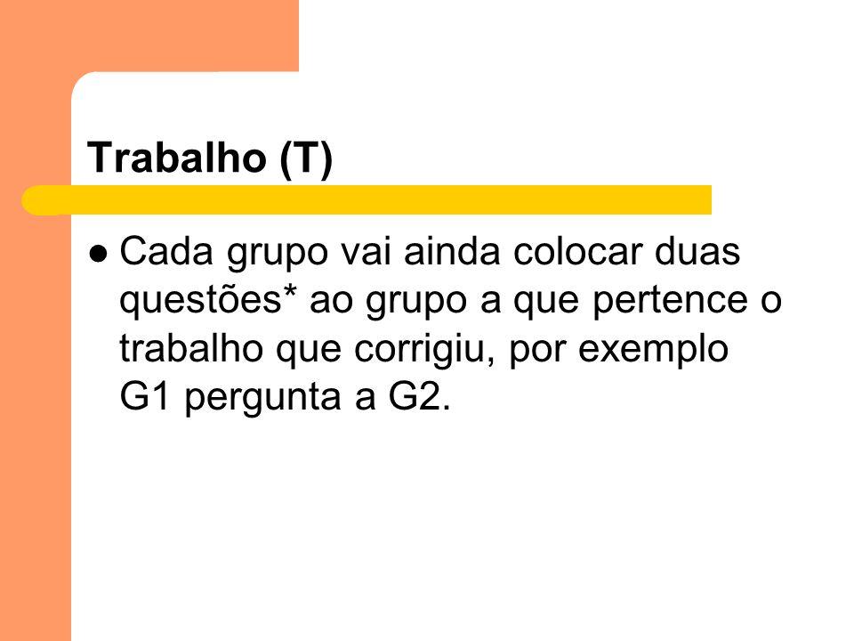 Trabalho (T)Cada grupo vai ainda colocar duas questões* ao grupo a que pertence o trabalho que corrigiu, por exemplo G1 pergunta a G2.