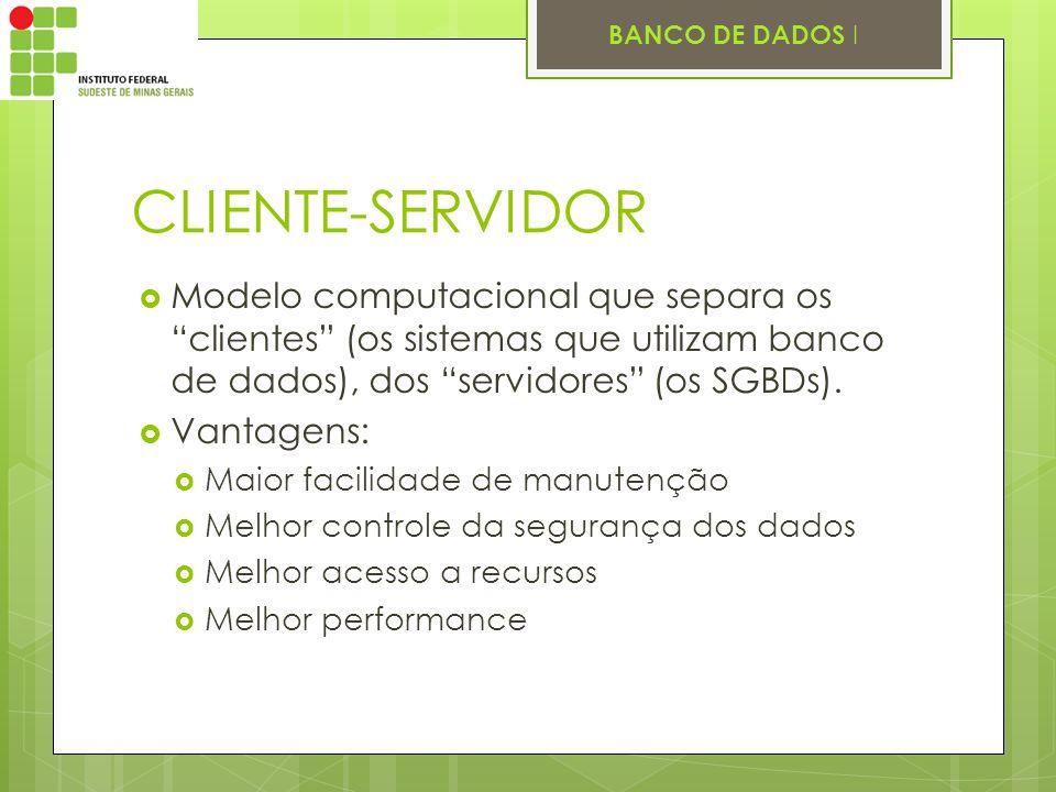 CLIENTE-SERVIDOR Modelo computacional que separa os clientes (os sistemas que utilizam banco de dados), dos servidores (os SGBDs).