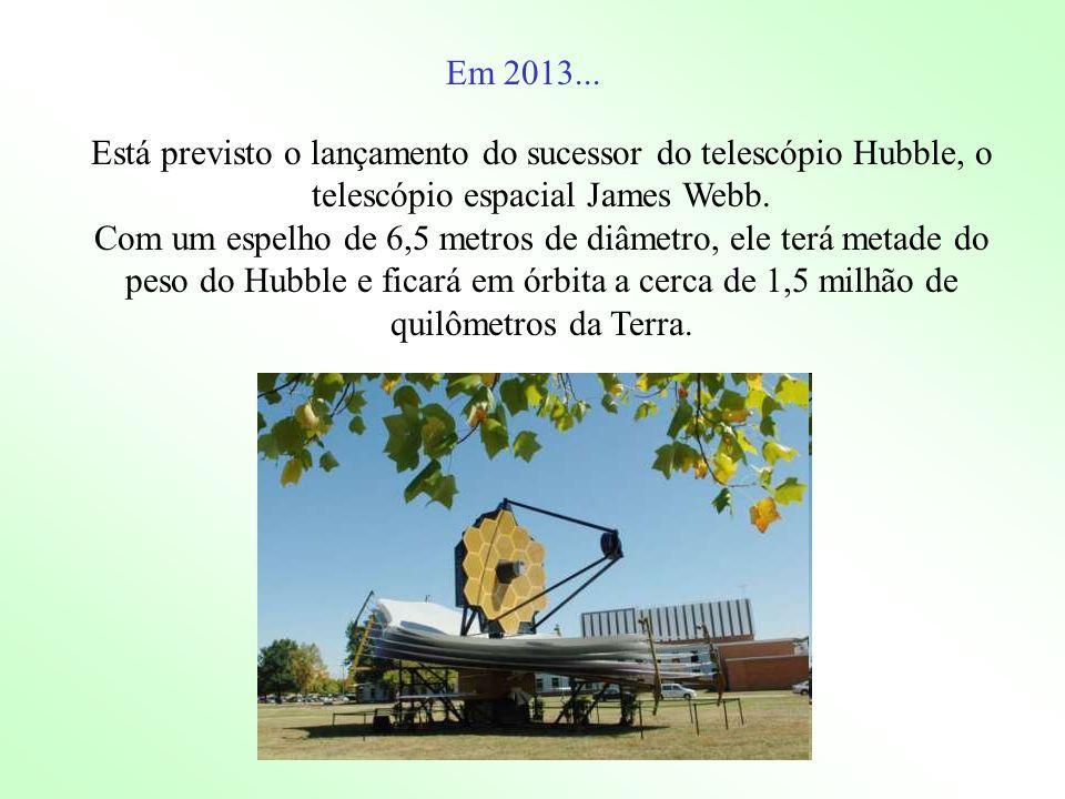 Em 2013... Está previsto o lançamento do sucessor do telescópio Hubble, o telescópio espacial James Webb.