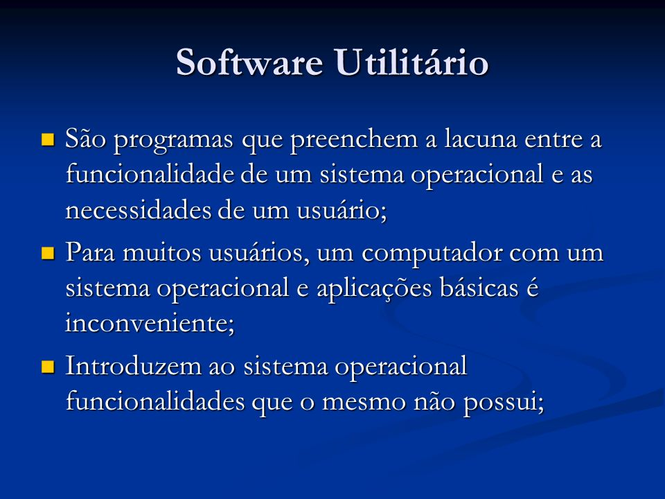 Software Utilitário São programas que preenchem a lacuna entre a funcionalidade de um sistema operacional e as necessidades de um usuário;