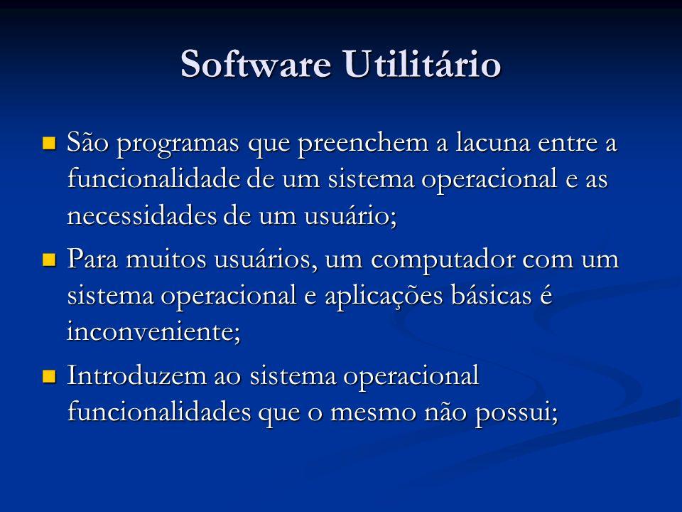 Software UtilitárioSão programas que preenchem a lacuna entre a funcionalidade de um sistema operacional e as necessidades de um usuário;
