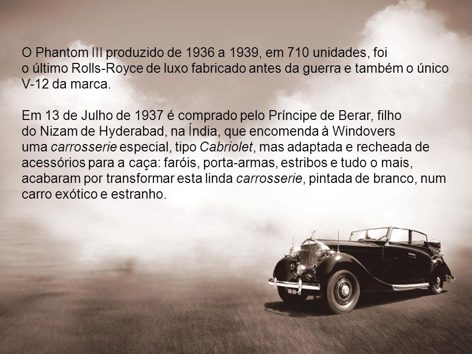 O Phantom III produzido de 1936 a 1939, em 710 unidades, foi o último Rolls-Royce de luxo fabricado antes da guerra e também o único V-12 da marca.