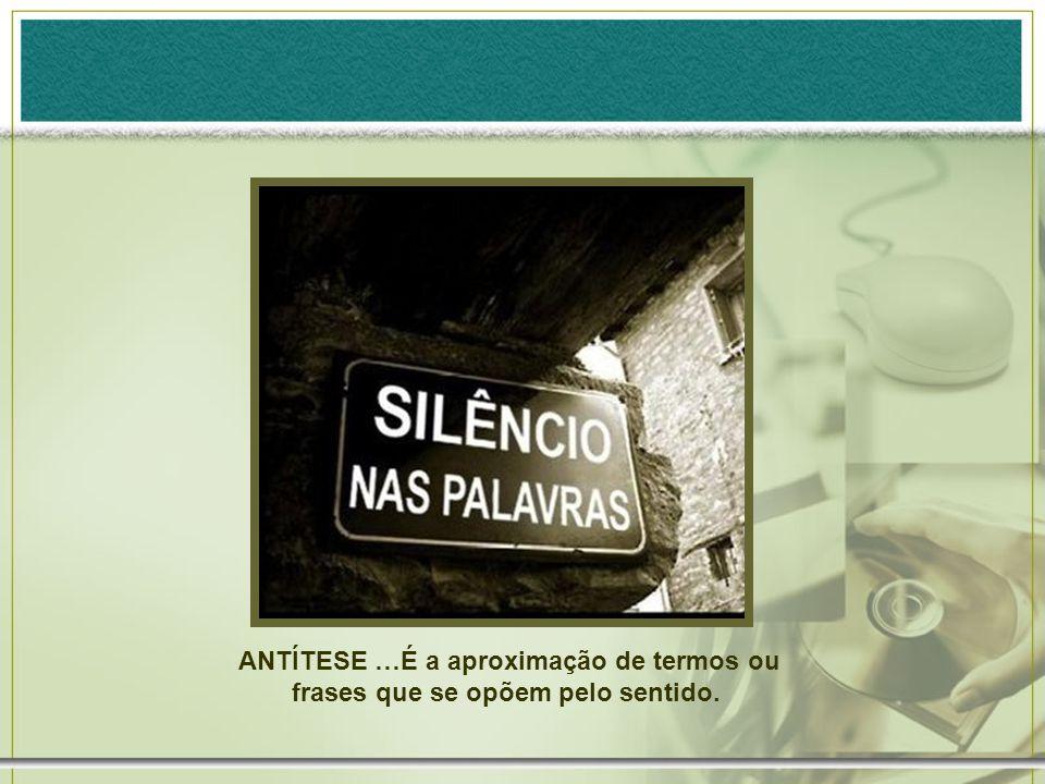 ANTÍTESE …É a aproximação de termos ou frases que se opõem pelo sentido.
