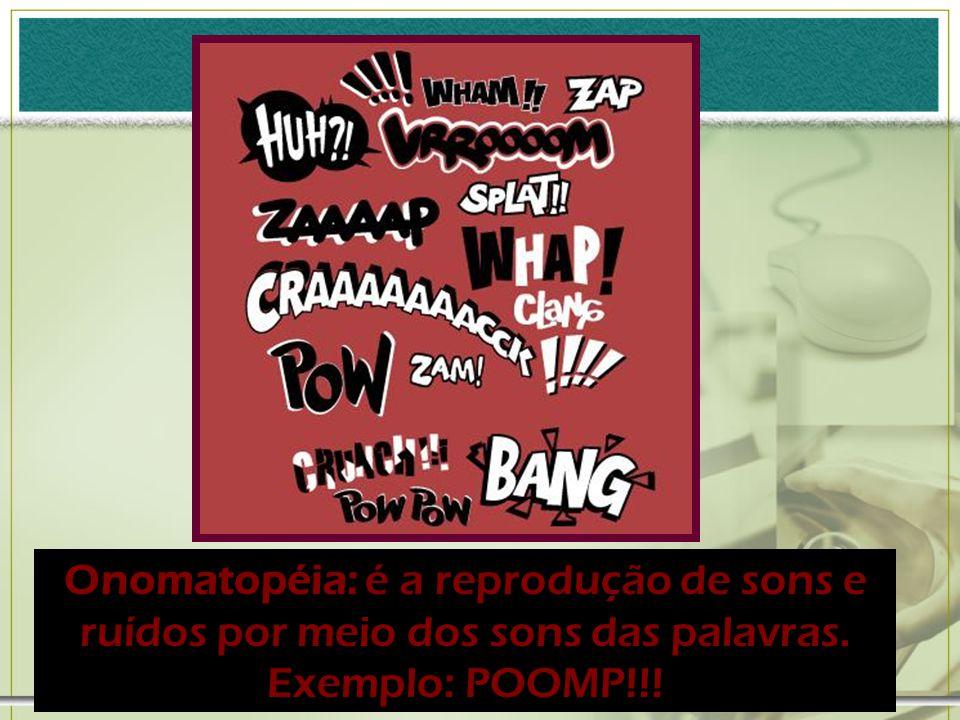 Onomatopéia: é a reprodução de sons e ruídos por meio dos sons das palavras. Exemplo: POOMP!!!