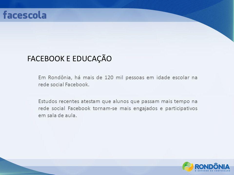 FACEBOOK E EDUCAÇÃO Em Rondônia, há mais de 120 mil pessoas em idade escolar na rede social Facebook.