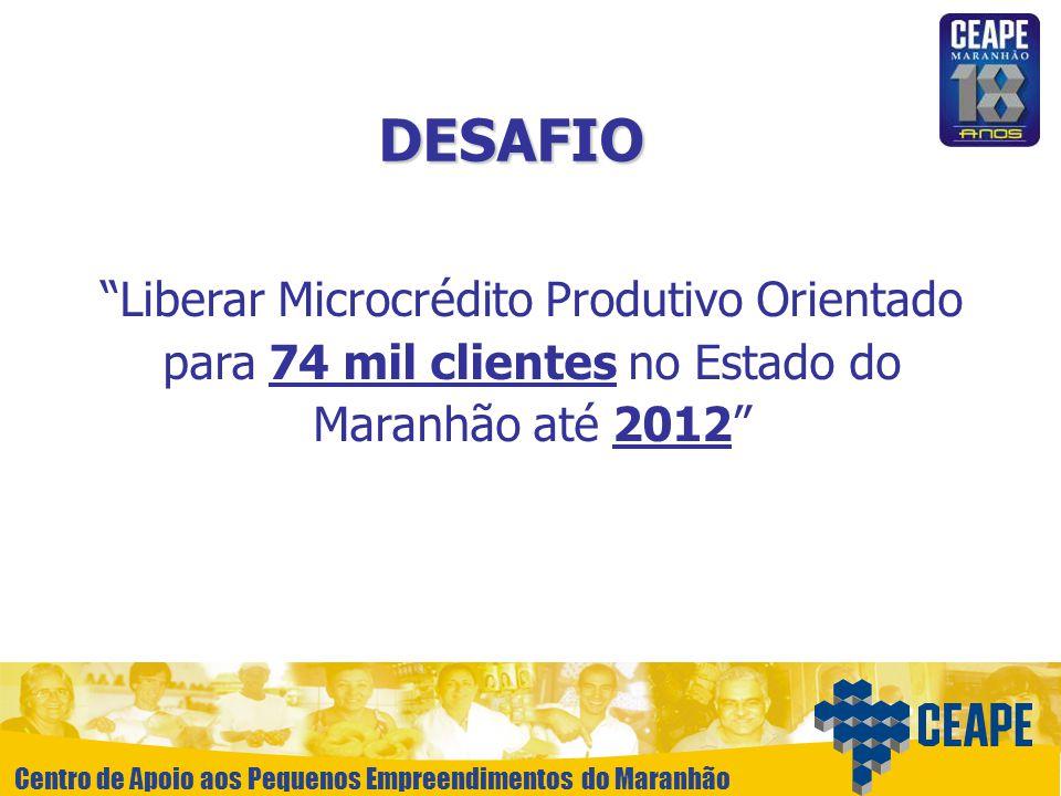 DESAFIO Liberar Microcrédito Produtivo Orientado para 74 mil clientes no Estado do Maranhão até 2012