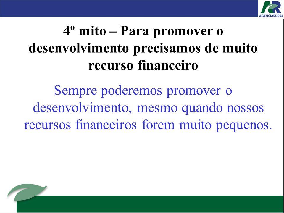 4º mito – Para promover o desenvolvimento precisamos de muito recurso financeiro