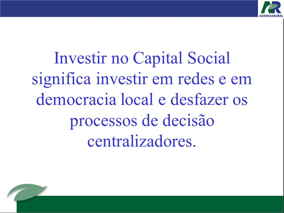 Investir no Capital Social significa investir em redes e em democracia local e desfazer os processos de decisão centralizadores.
