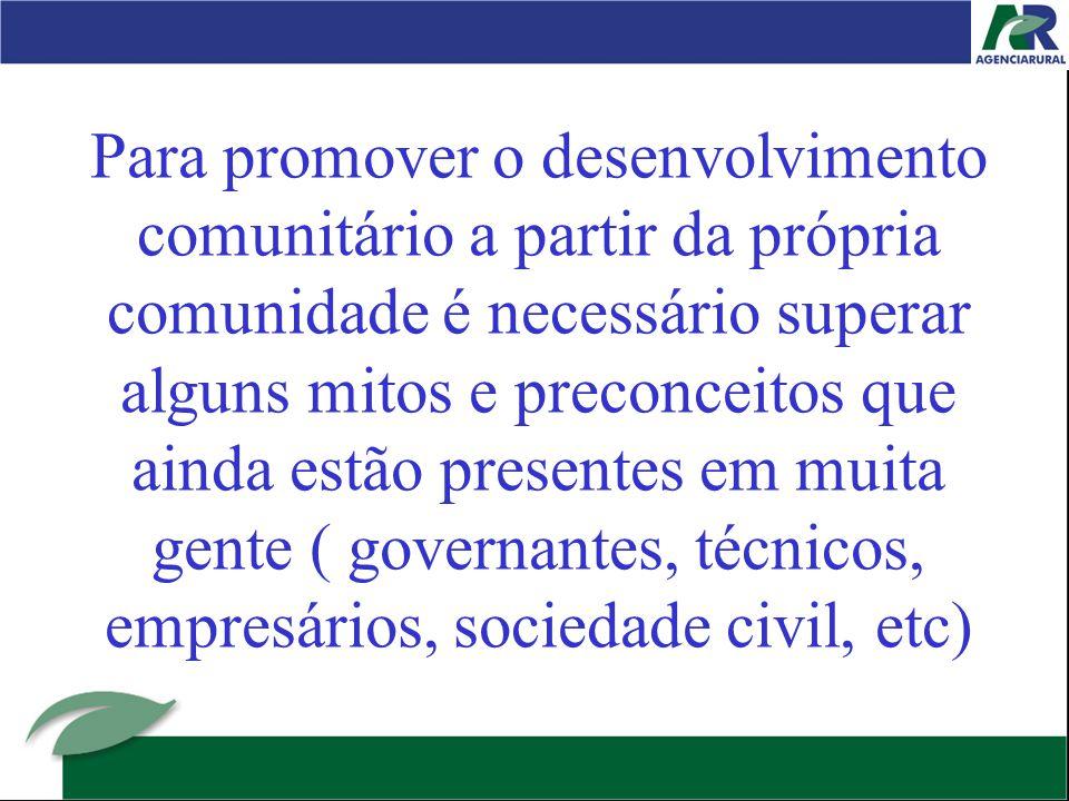 Para promover o desenvolvimento comunitário a partir da própria comunidade é necessário superar alguns mitos e preconceitos que ainda estão presentes em muita gente ( governantes, técnicos, empresários, sociedade civil, etc)