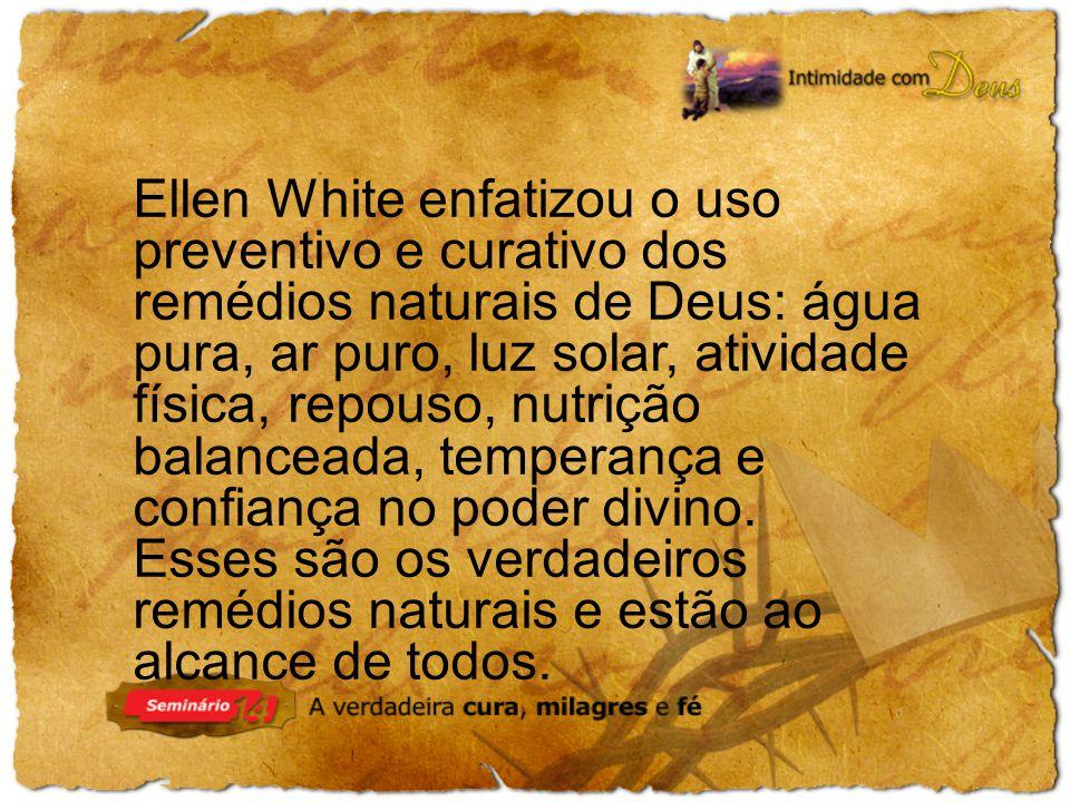 Ellen White enfatizou o uso preventivo e curativo dos remédios naturais de Deus: água pura, ar puro, luz solar, atividade física, repouso, nutrição balanceada, temperança e confiança no poder divino.