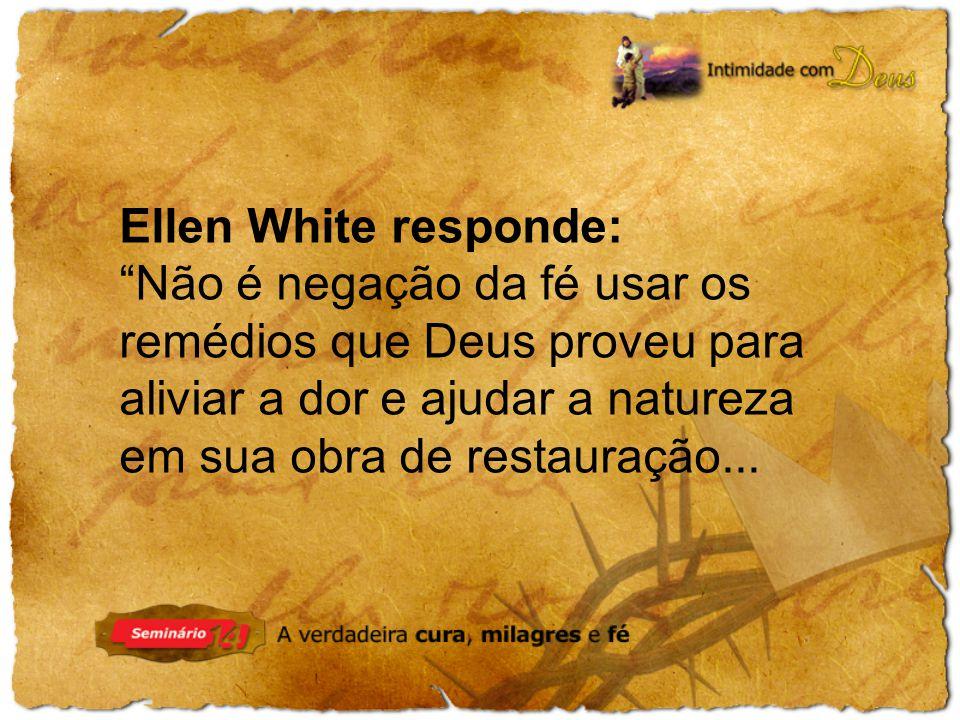 Ellen White responde: Não é negação da fé usar os remédios que Deus proveu para aliviar a dor e ajudar a natureza em sua obra de restauração...