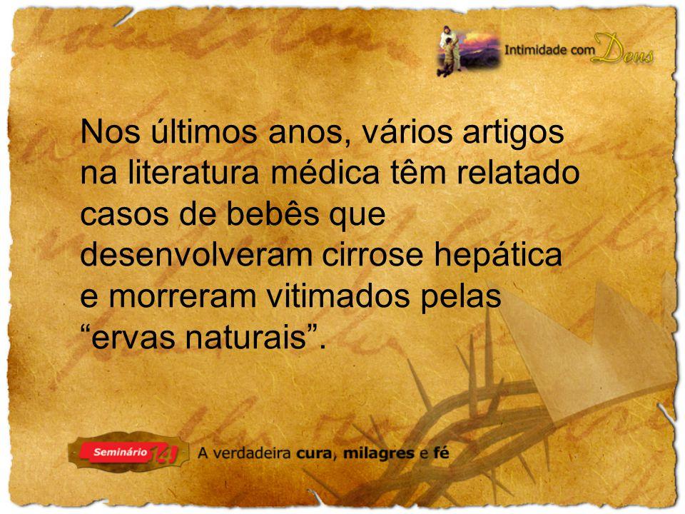 Nos últimos anos, vários artigos na literatura médica têm relatado casos de bebês que desenvolveram cirrose hepática e morreram vitimados pelas ervas naturais .