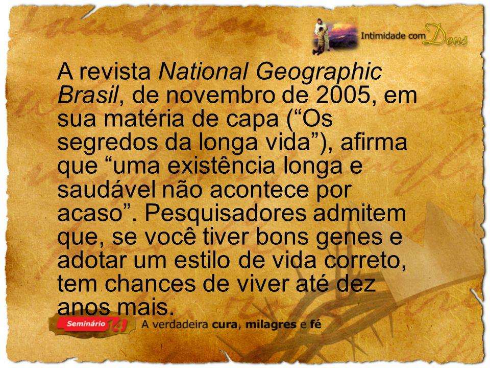 A revista National Geographic Brasil, de novembro de 2005, em sua matéria de capa ( Os segredos da longa vida ), afirma que uma existência longa e saudável não acontece por acaso .