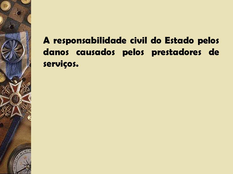 A responsabilidade civil do Estado pelos danos causados pelos prestadores de serviços.