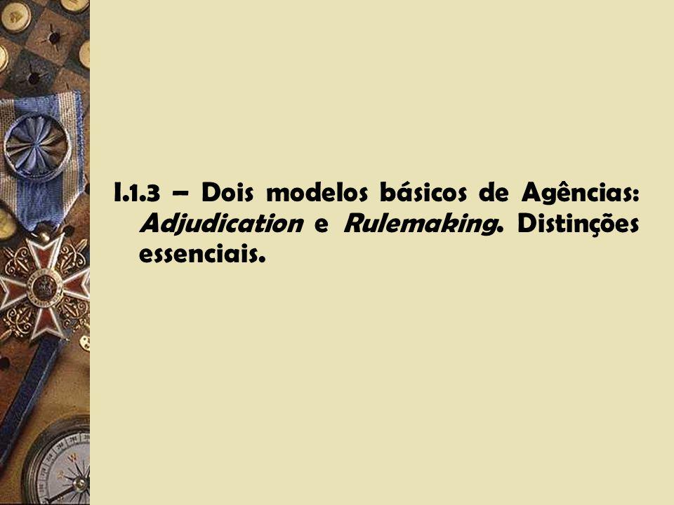 I. 1. 3 – Dois modelos básicos de Agências: Adjudication e Rulemaking