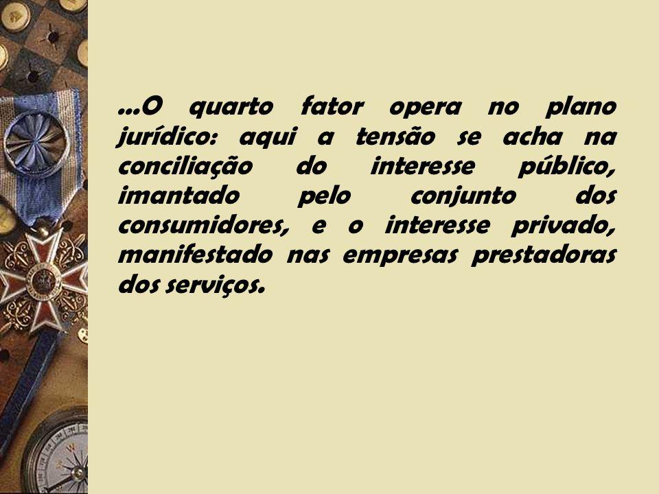 ...O quarto fator opera no plano jurídico: aqui a tensão se acha na conciliação do interesse público, imantado pelo conjunto dos consumidores, e o interesse privado, manifestado nas empresas prestadoras dos serviços.