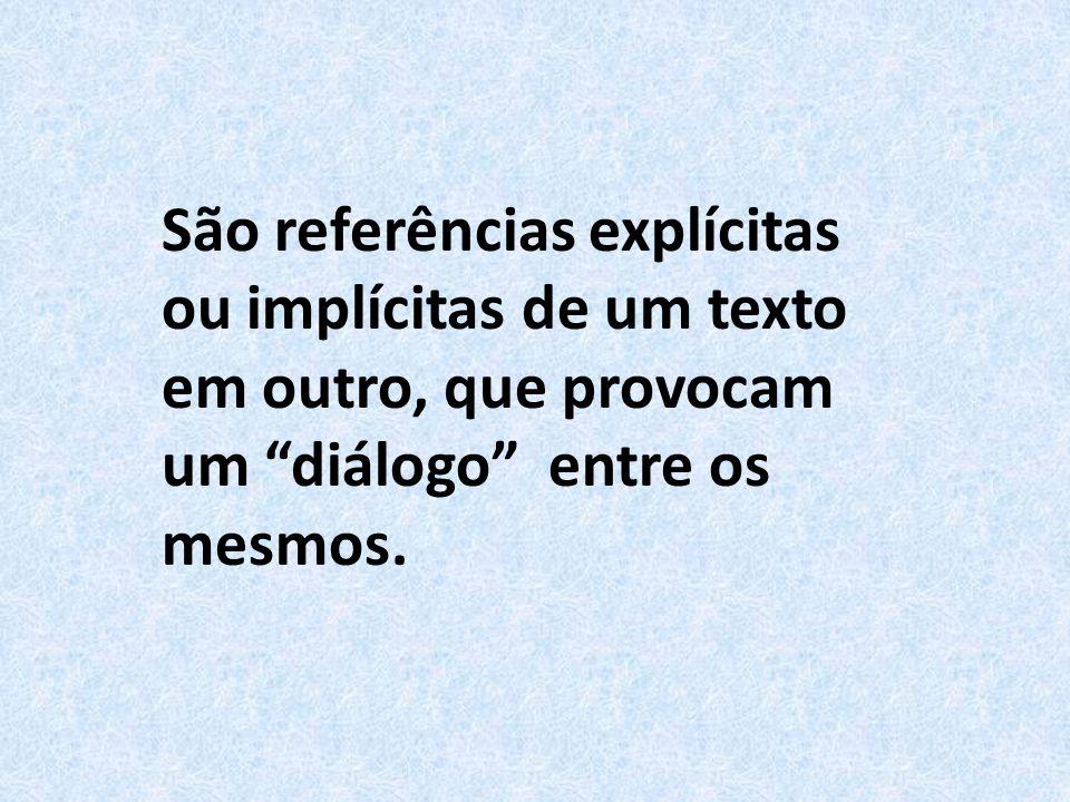 São referências explícitas ou implícitas de um texto em outro, que provocam um diálogo entre os mesmos.