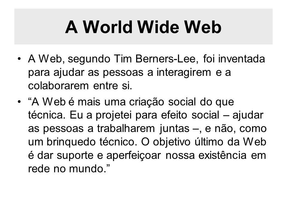 A World Wide Web A Web, segundo Tim Berners-Lee, foi inventada para ajudar as pessoas a interagirem e a colaborarem entre si.