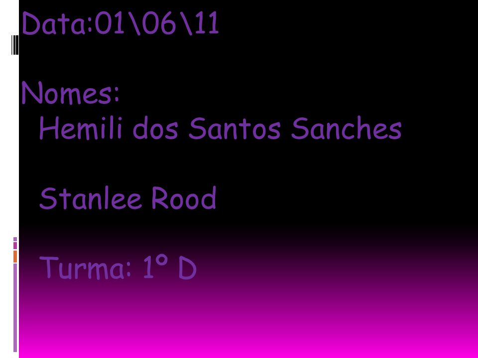 Data:01\06\11 Nomes: Hemili dos Santos Sanches Stanlee Rood Turma: 1º D