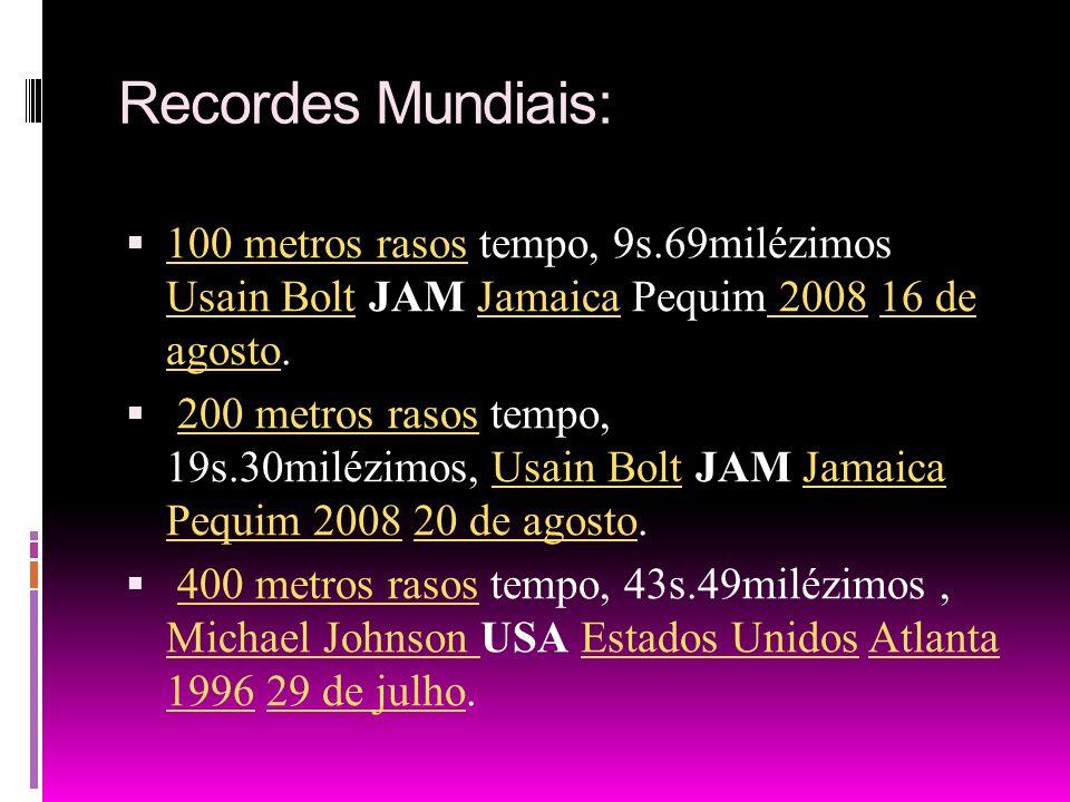 Recordes Mundiais: 100 metros rasos tempo, 9s.69milézimos Usain Bolt JAM Jamaica Pequim 2008 16 de agosto.