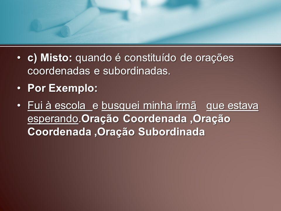 c) Misto: quando é constituído de orações coordenadas e subordinadas.