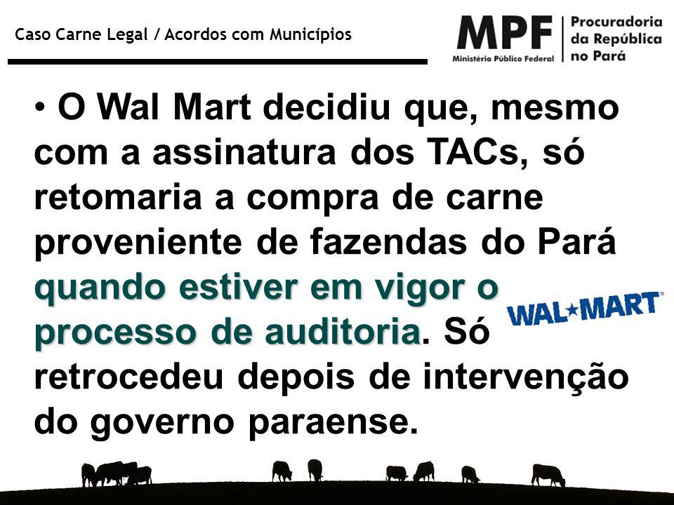O Wal Mart decidiu que, mesmo com a assinatura dos TACs, só retomaria a compra de carne proveniente de fazendas do Pará quando estiver em vigor o processo de auditoria.