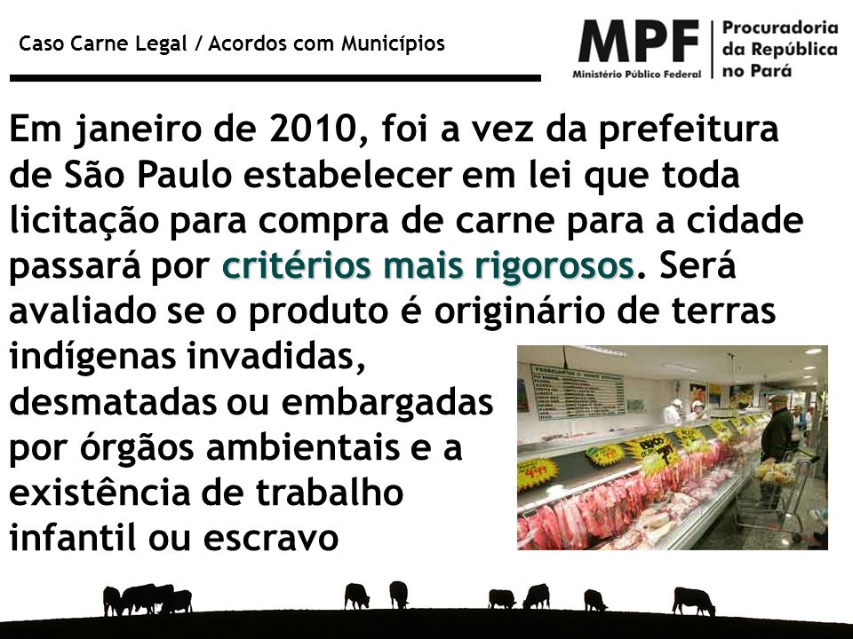 Em janeiro de 2010, foi a vez da prefeitura de São Paulo estabelecer em lei que toda licitação para compra de carne para a cidade passará por critérios mais rigorosos. Será avaliado se o produto é originário de terras indígenas invadidas,