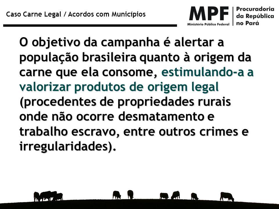 O objetivo da campanha é alertar a população brasileira quanto à origem da carne que ela consome, estimulando-a a valorizar produtos de origem legal (procedentes de propriedades rurais onde não ocorre desmatamento e trabalho escravo, entre outros crimes e irregularidades).