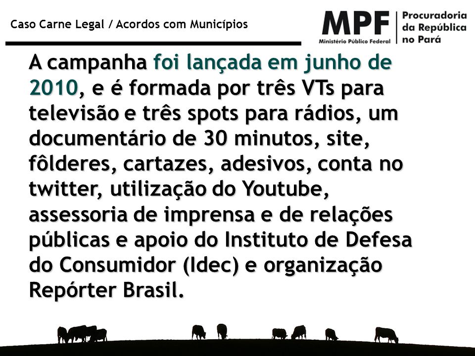A campanha foi lançada em junho de 2010, e é formada por três VTs para televisão e três spots para rádios, um documentário de 30 minutos, site, fôlderes, cartazes, adesivos, conta no twitter, utilização do Youtube, assessoria de imprensa e de relações públicas e apoio do Instituto de Defesa do Consumidor (Idec) e organização Repórter Brasil.
