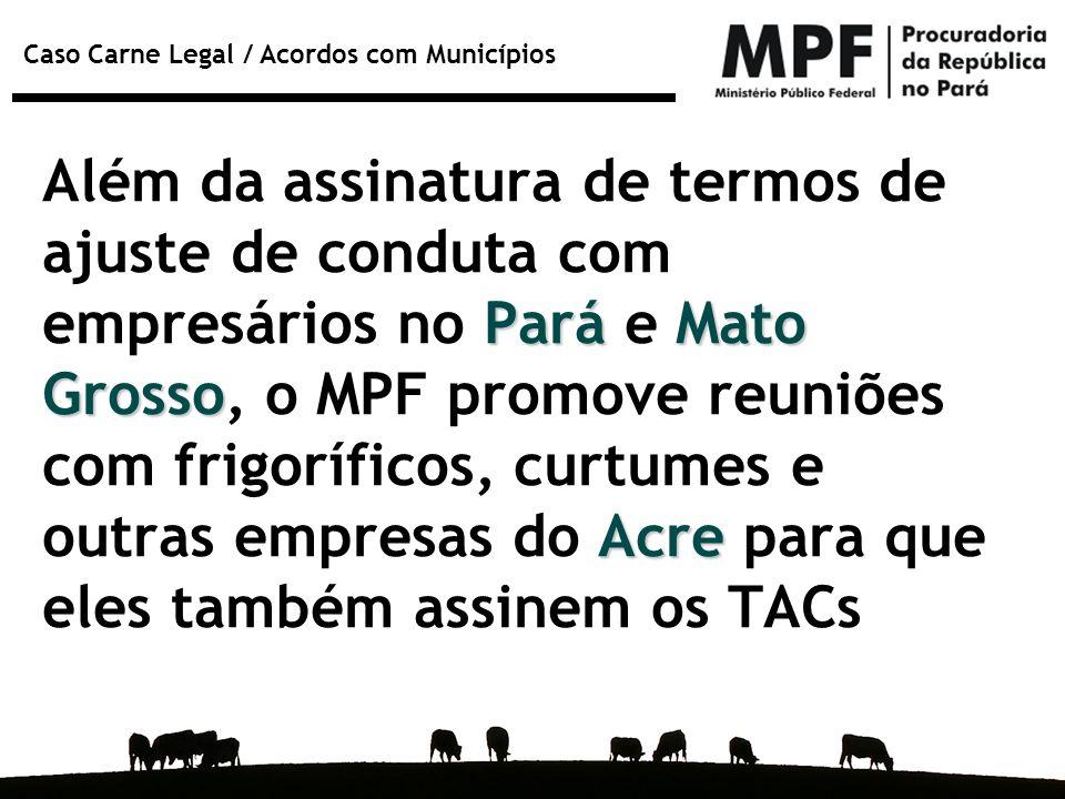 Além da assinatura de termos de ajuste de conduta com empresários no Pará e Mato Grosso, o MPF promove reuniões com frigoríficos, curtumes e outras empresas do Acre para que eles também assinem os TACs