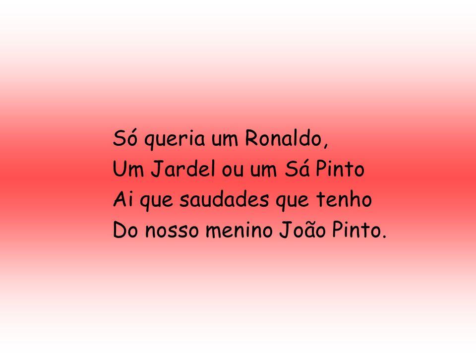 Só queria um Ronaldo, Um Jardel ou um Sá Pinto. Ai que saudades que tenho.