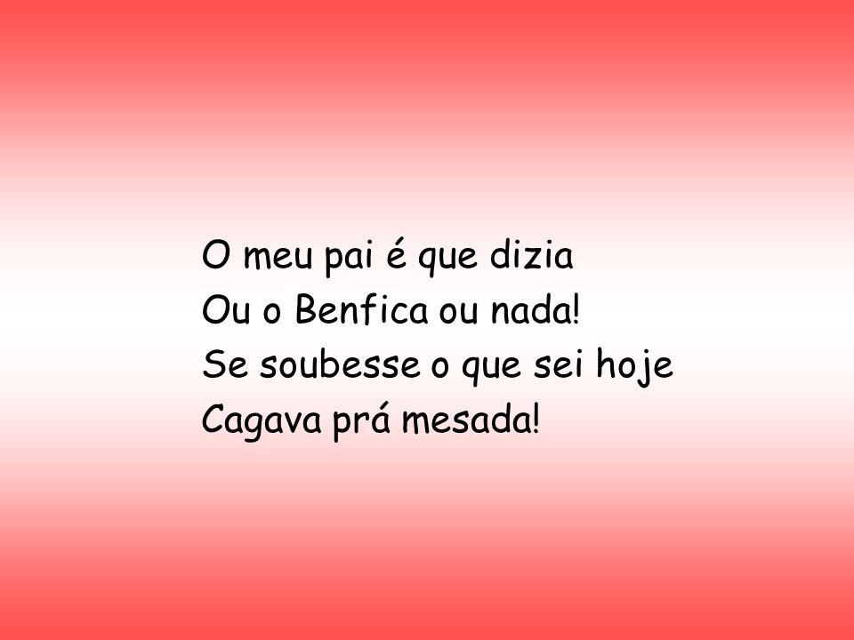 O meu pai é que dizia Ou o Benfica ou nada! Se soubesse o que sei hoje Cagava prá mesada!