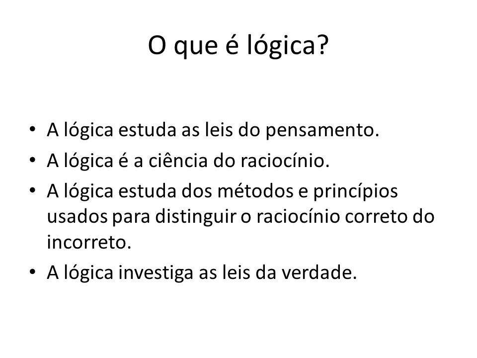 O que é lógica A lógica estuda as leis do pensamento.