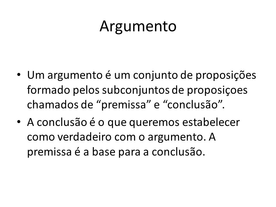 Argumento Um argumento é um conjunto de proposições formado pelos subconjuntos de proposiçoes chamados de premissa e conclusão .