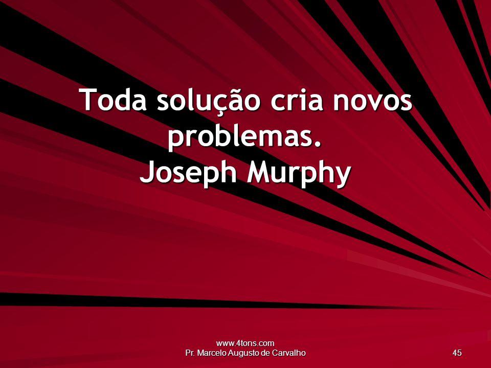Toda solução cria novos problemas. Joseph Murphy