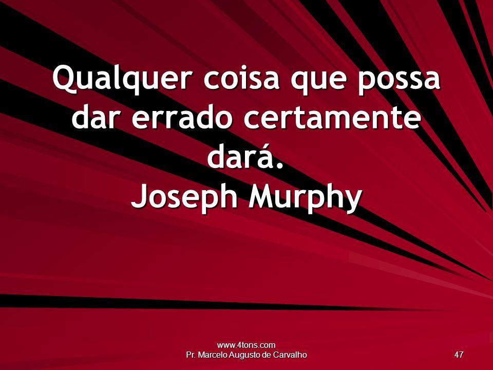 Qualquer coisa que possa dar errado certamente dará. Joseph Murphy