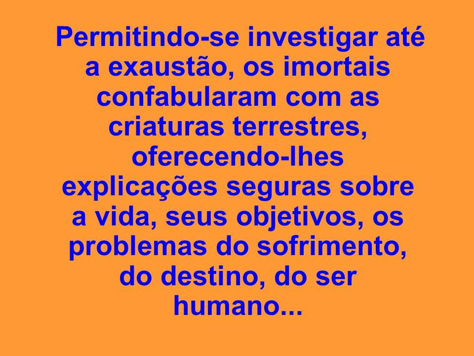 Permitindo-se investigar até a exaustão, os imortais confabularam com as criaturas terrestres, oferecendo-lhes explicações seguras sobre a vida, seus objetivos, os problemas do sofrimento, do destino, do ser humano...