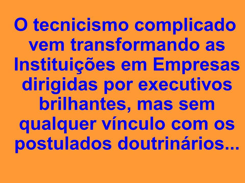 O tecnicismo complicado vem transformando as Instituições em Empresas dirigidas por executivos brilhantes, mas sem qualquer vínculo com os postulados doutrinários...