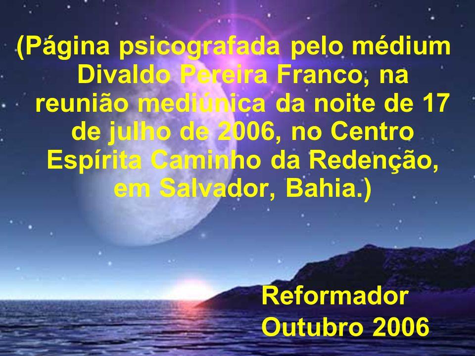 (Página psicografada pelo médium Divaldo Pereira Franco, na reunião mediúnica da noite de 17 de julho de 2006, no Centro Espírita Caminho da Redenção, em Salvador, Bahia.)