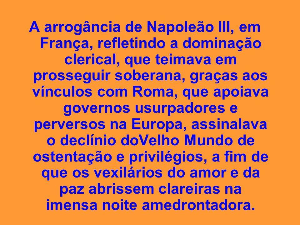 A arrogância de Napoleão III, em França, refletindo a dominação clerical, que teimava em prosseguir soberana, graças aos vínculos com Roma, que apoiava governos usurpadores e perversos na Europa, assinalava o declínio doVelho Mundo de ostentação e privilégios, a fim de que os vexilários do amor e da paz abrissem clareiras na imensa noite amedrontadora.