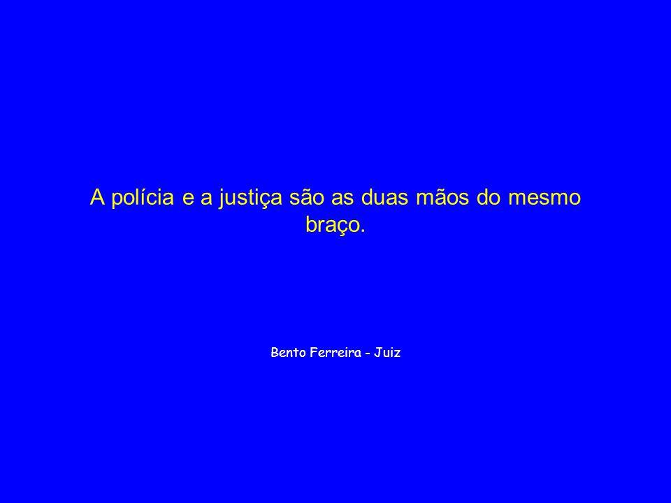 A polícia e a justiça são as duas mãos do mesmo braço.