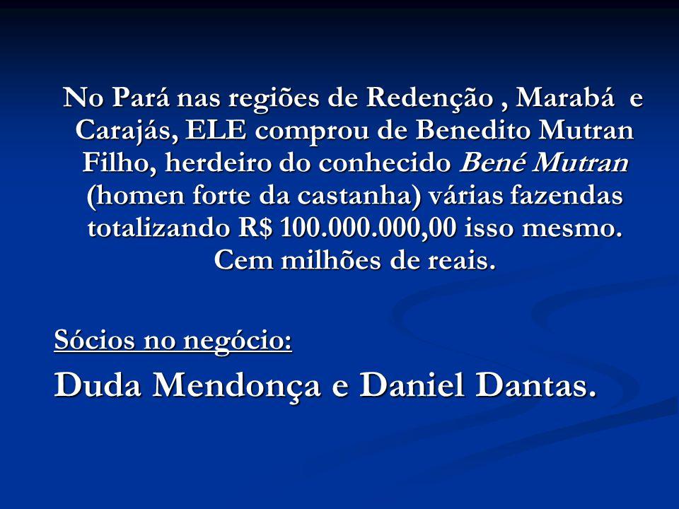 No Pará nas regiões de Redenção , Marabá e Carajás, ELE comprou de Benedito Mutran Filho, herdeiro do conhecido Bené Mutran (homen forte da castanha) várias fazendas totalizando R$ 100.000.000,00 isso mesmo. Cem milhões de reais.