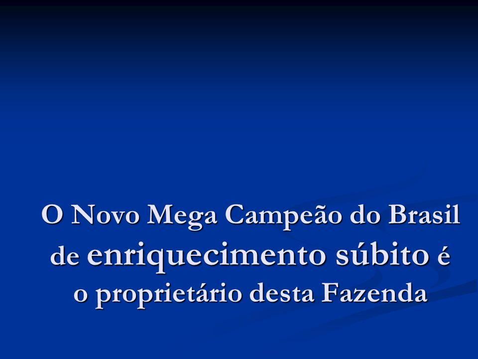 O Novo Mega Campeão do Brasil de enriquecimento súbito é o proprietário desta Fazenda